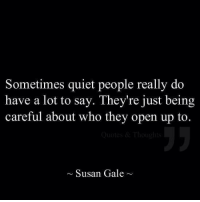 Quiet, Who, and Open: Sometimes quiet people really do  have a lot to say. They're just being  careful about who they open up to.  ~Susan Gale~
