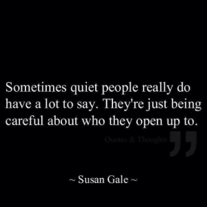 susan: Sometimes quiet people really do  have a lot to say. They're just being  careful about who they open up to.  ~Susan Gale~