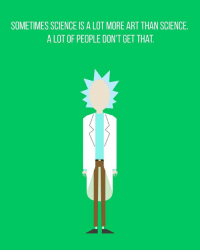 Rick Sanchez - Earth Dimension C-137 rickandmorty ricksanchez science comic cartoon: SOMETIMES SCIENCE IS A LOT MORE ART THAN SCIENCE.  A LOT OF PEOPLE DON'T GET THAT Rick Sanchez - Earth Dimension C-137 rickandmorty ricksanchez science comic cartoon