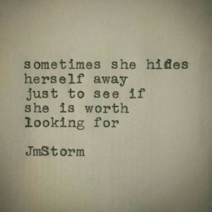 Hides: sometimes she hides  herself away  just to see if  she is worth  looking for  JmSt orm