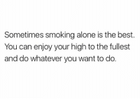 Being Alone, Lol, and Smoking: Sometimes smoking alone is the best  You can enjoy your high to the fullest  and do whatever you want to do. Then you go to pass it and you're like oh wait... lol