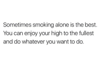 Being Alone, Smoking, and Weed: Sometimes smoking alone is the best.  You can enjoy your high to the fullest  and do whatever you want to do. Catch your vibe @weedlaughs420
