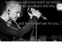 "Memes, Thes, and 🤖: ""sometimes solutions aren't so simple  sometmes goodbye's the only v  Sorrie  and thes  1976 -2017 RIP Chester Bennington."