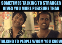 Exactly !!: SOMETIMES TALKING TO STRANGER  GIVES YOU MORE PLEASURE THAN  meme NEPAL  TALKING TO PEOPLE WHOM YOU KNOW Exactly !!