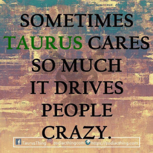 Crazy, Taurus, and Com: SOMETIMES  TAURUS CARES  SO MUCH  IT DRIVES  PEOPLE  CRAZY  If TaurusThin9,C esacthingcom.https diacthing.com .
