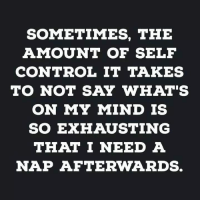 #jussayin: SOMETIMES, THE  AMOUNT OF SELF  CONTROL IT TAKES  TO NOT SAY WHAT'S  ON MY MIND IS  SO EXHAUSTING  THAT I NEED A  NAP AFTERWARDS. #jussayin