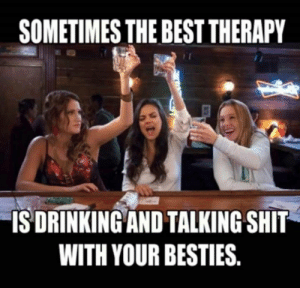 Soul Sisters: SOMETIMES THE BEST THERAPY  IS DRINKING AND TALKING SHIT  WITH YOUR BESTIES. Soul Sisters