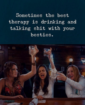 Talking Shit: Sometimes the best  therapy is drinking and  talking shit with your  besties.