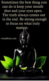 keep your mouth shut: Sometimes the best thing you  can do is keep your mouth  shut and your eyes open.  The truth always comes out  in the end. Be strong enough  to focus on what truly  matters.  e-buddhism com