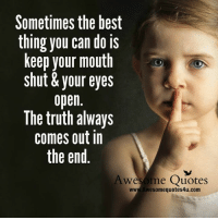 keep your mouth shut: Sometimes the best  thing you can do is  keep your mouth  shut& your eyes  open  The truth always  comes out in  the end  Awesome  Quotes  www.Awesomequotes4u.com