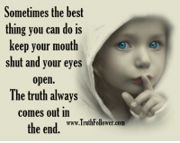 keep your mouth shut: Sometimes the best  thing you can do is  keep your mouth  shut and your eyes  open.  The truth always  comes out in  www.TruthFollower.com  the end