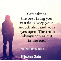 "keep your mouth shut: Sometimes  the best thing you  can do is keep your  mouth shut and your  eyes open. The truth  always comes out  in the end.  Type eyes"" if you agree!  uotes Gate"