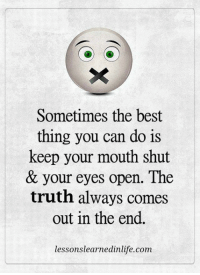 If you've ever wanted to make your ex crave to have you back, I'll show you exactly what to do and what to say to get your ex lover back in your arms… http://bit.ly/2ndChanceone: Sometimes the best  thing you can do is  keep your mouth shut  & your eyes open. The  truth always comes  out in the end.  lessonslearnedinlife.com If you've ever wanted to make your ex crave to have you back, I'll show you exactly what to do and what to say to get your ex lover back in your arms… http://bit.ly/2ndChanceone