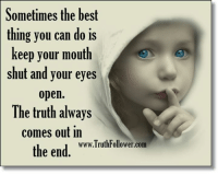 This is so true so don't make up lies on someone.: Sometimes the best  thing you can do is  keep your mouth  shut and your eyes  open.  The truth always  comes Out in  the end  www.TruthFollower.com This is so true so don't make up lies on someone.