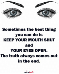 keep your mouth shut: Sometimes the best thing  you can do is  KEEP YOUR MOUTH SHUT  and  YOUR EYES OPEN  The truth always comes out  in the end.  mindwaft