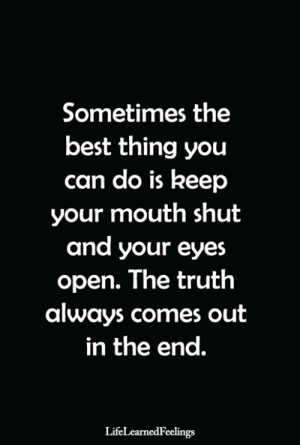 <3: Sometimes the  best thing you  can do is keep  your mouth shut  and your eyes  open. The truth  always comes out  in the end.  LifeLearnedFeelings <3