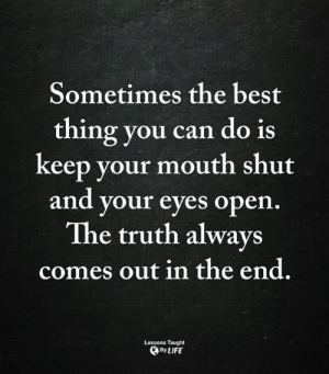 <3: Sometimes the best  thing you can do is  keep your mouth shut  and your eyes open.  The truth always  comes out in the end.  Lessons Taught  By LIFE <3