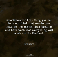 Work, Best, and Faith: Sometimes the best thing you can  do is not think, not wonder, not  imagine, not obsess. Just breathe,  and have faith that everything will  work out for the best.  Unknown  wordables.