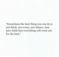 """obsess: Sometimes the best thing you can do is  not think, not worry, not obsess. Just  have faith that everything will work out  for the best."""""""