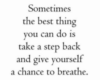 Morning motivation: Sometimes  the best thing  you can do is  take a step back  and give yourself  a chance to breathe. Morning motivation