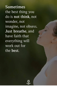 Work, Best, and Faith: Sometimes  the best thing you  do is not think, not  wonder, not  imagine, not obsess.  Just breathe, and  have faith that  everything will  work out for  the best.