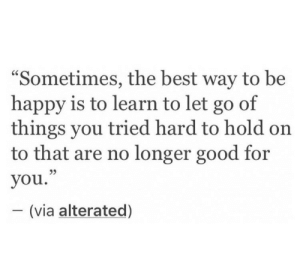 "Let Go Of: ""Sometimes, the best way to be  happy is to learn to let go of  things you tried hard to hold on  to that are no longer good for  you.""  - (via alterated)  95"