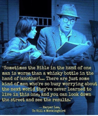 "<p>What a great quote. via /r/wholesomememes <a href=""http://ift.tt/2zIJHy9"">http://ift.tt/2zIJHy9</a></p>: Sometimes the Bible in the hand of one  man is worse than a whisky bottle in the  hand of (another)… There are just some  kind of men who're so busy worrying about  the next world they've never learned to  live in this one, and you can look down  the street and see the results.  Harper Lee,  To Kill a Mockingbird <p>What a great quote. via /r/wholesomememes <a href=""http://ift.tt/2zIJHy9"">http://ift.tt/2zIJHy9</a></p>"