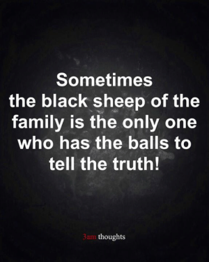 Family, Memes, and Black: Sometimes  the black sheep of the  family is the only one  who has the balls to  tell the truth!  3am thoughts