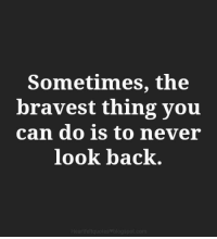 Never, Back, and Can: Sometimes, the  bravest thing you  can do is to never  look back.