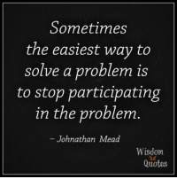 Quotes, Wisdom, and Com: Sometimes  the easiest way to  solve a problem is  to stop participating  in the problem  Johnathan Mead  Wisdom  Quotes www.wisdomquotes4u.com