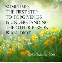 😂😂: SOMETIMES  THE FIRST STEP  TO FORGIVENESS  IS UNDERSTANDING  THE OTHER PERSON  IS AN IDIOT  ONOTSALMONCOM 😂😂