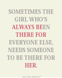 Memes, Girl, and Been: SOMETIMES THE  GIRL WHO'S  ALWAYS BEEN  THERE FOR  EVERYONE ELSE,  NEEDS SOMEONE  TO BE THERE FOR  HER