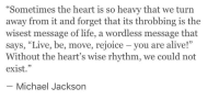 """Alive, Life, and Heart: """"Sometimes the heart is so heavy that we turn  away from it and forget that its throbbing is the  wisest message of life, a wordless message that  says, """"Live, be, move, rejoice - you are alive!""""  Without the heart's wise rhythm, we could not  exist,""""  CCT.  95  Michael Jacksorn"""