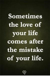 Life, Love, and Memes: Sometimes  the love of  vour life  comes after  the mistake  of vour life.