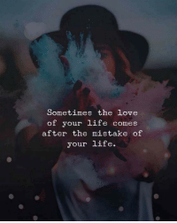 Life, Love, and Sometimes: Sometimes the love  of your life comes  after the mistake of  your life.