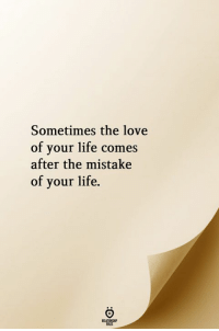 Life, Love, and Sometimes: Sometimes the love  of your life comes  after the mistake  of your life.  RELATIONGHIP