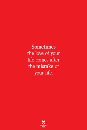 Love Of Your Life: Sometimes  the love of your  life comes after  the mistake of  your life.  ELATION  ULES