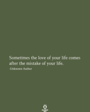 Love Of Your Life: Sometimes the love of your life comes  after the mistake of your life.  n  -Unknown Author  RELATIONSHIP  RULES
