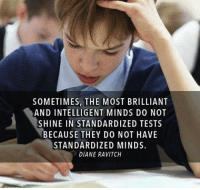 Truth☝: SOMETIMES, THE MOST BRILLIANT  AND INTELLIGENT MINDS DO NOT  SHINE IN STANDARDIZED TESTS  BECAUSE THEY DO NOT HAVE  STANDARDIZED MINDS.  DIANE RAVITCH Truth☝