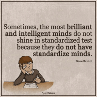 Brilliant: Sometimes, the most brilliant  and intelligent minds do not  shine in standardized test  because they do not have  standardize minds.  Diane Ravitch  Spirit Science