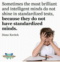 Standardized Testing: Sometimes the most brilliant  and intelligent minds do not  shine in standardized tests,  because they do not  have standardized  minds.  Diane Ravitch