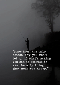 """won't let go: """"Sometimes, the only  reason why you won't  let go of what's making  you sad is because it  was the only thing  that made you happy.""""  10  10"""