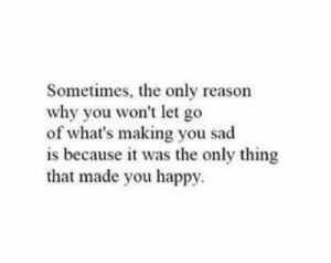 won't let go: Sometimes, the only reason  why you won't let go  of what's making you sad  is because it was the only thing  that made you happy.