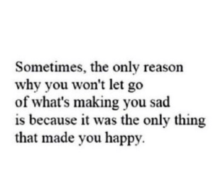 Wont Let: Sometimes, the only reason  why you won't let go  of what's making you sad  is because it was the only thing  that made you happy.