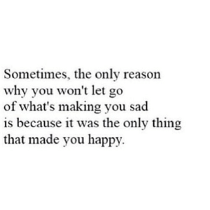 https://iglovequotes.net/: Sometimes, the only reason  why you won't let go  of what's making you sad  is because it was the only thing  that made you happy. https://iglovequotes.net/