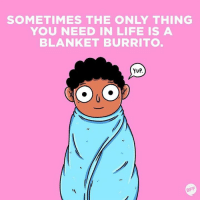 Dank, 🤖, and Burrito: SOMETIMES THE ONLY THING  YOU NEED IN LIFE IS A  BLANKET BURRITO  YUP.  BFF