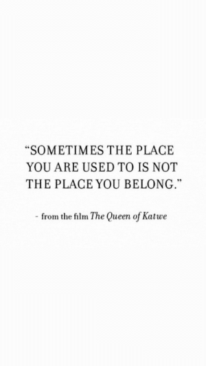 "Queen Of: ""SOMETIMES THE PLACE  YOU ARE USED TO IS NOT  THE PLACE YOU BELONG.""  - from the film The Queen of Katwe"