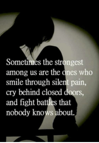 Close Door: Sometimes the strongest  among us are the ones who  smile through silent pain,  cry behind closed doors,  and fight battles that  nobody knows about.