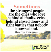 Nobody Know: Sometimes  the strongest people  are the ones Who love  behind all faults, cries  behind closed doors and  fight battles that nobody  knows about.  Ctype 'yes' if you agree)  I Love Myself  Do You?