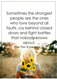 <3: Sometimes the strongest  people are the ones  who love beyond all  faults, cry behind closed  doors and fight battles  that nobody knows  about  Type 'Yes' if you agree  sons Taught  LIFE <3